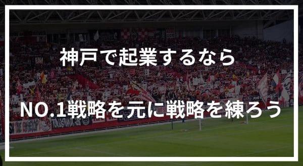 神戸で起業するなら「NO.1」を取れるジャンルで勝負すべし!